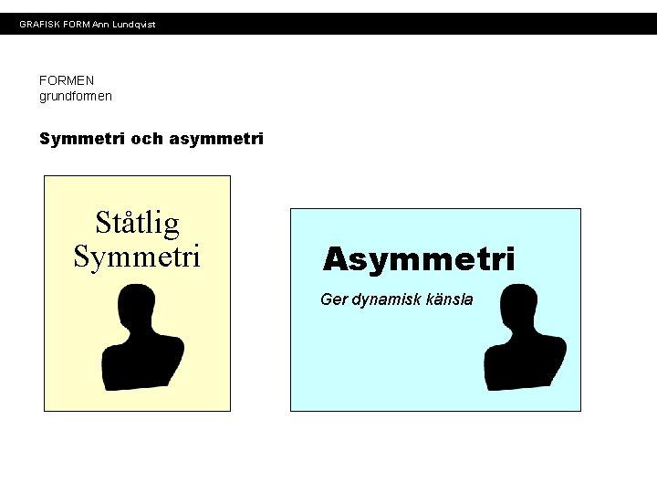 GRAFISK FORM Ann Lundqvist FORMEN grundformen Symmetri och asymmetri Ståtlig Symmetri Asymmetri Ger dynamisk