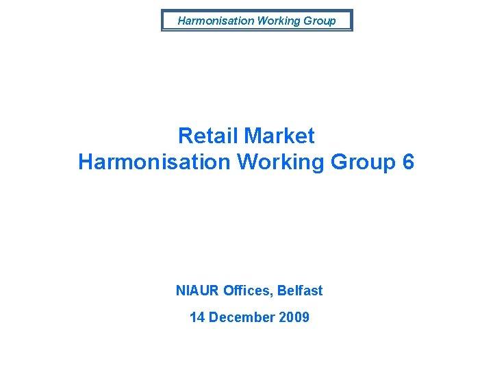 Harmonisation Working Group Retail Market Harmonisation Working Group 6 NIAUR Offices, Belfast 14 December