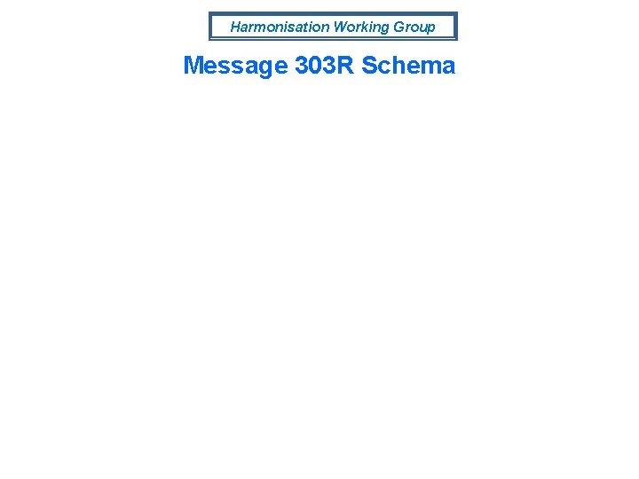Harmonisation Working Group Message 303 R Schema
