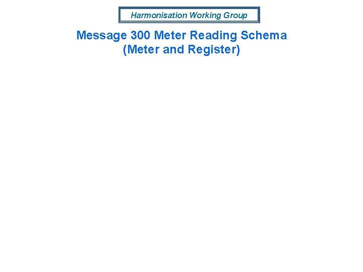Harmonisation Working Group Message 300 Meter Reading Schema (Meter and Register)