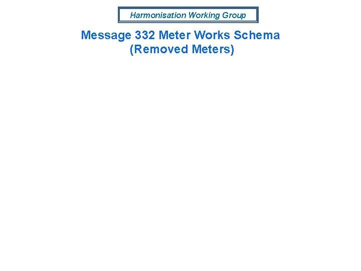 Harmonisation Working Group Message 332 Meter Works Schema (Removed Meters)