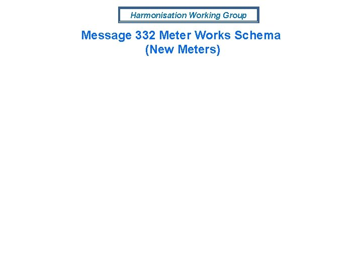 Harmonisation Working Group Message 332 Meter Works Schema (New Meters)