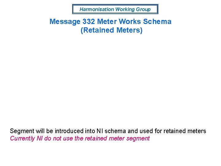 Harmonisation Working Group Message 332 Meter Works Schema (Retained Meters) Segment will be introduced