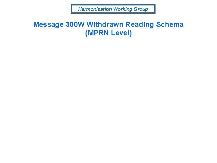 Harmonisation Working Group Message 300 W Withdrawn Reading Schema (MPRN Level)