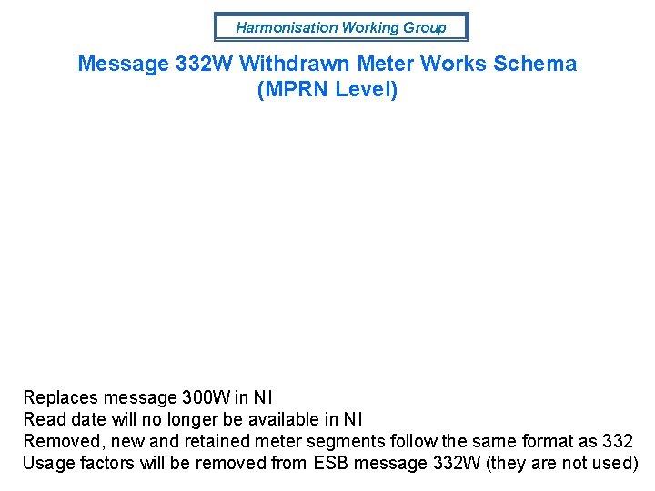 Harmonisation Working Group Message 332 W Withdrawn Meter Works Schema (MPRN Level) Replaces message