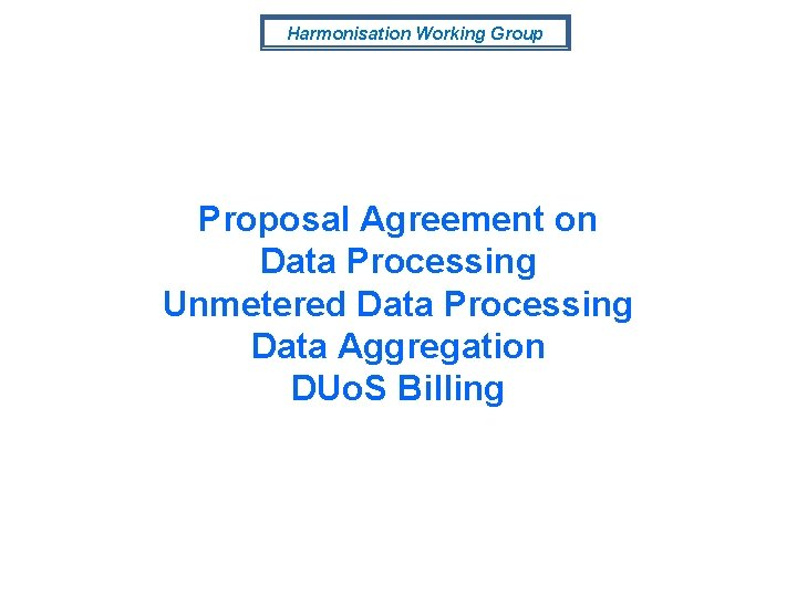 Harmonisation Working Group Proposal Agreement on Data Processing Unmetered Data Processing Data Aggregation DUo.