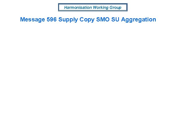 Harmonisation Working Group Message 596 Supply Copy SMO SU Aggregation