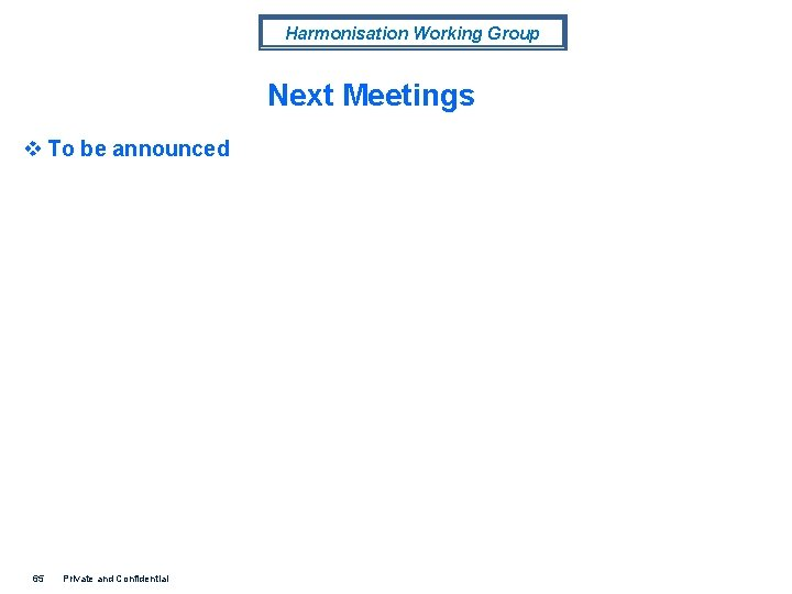 Harmonisation Working Group Next Meetings v To be announced 65 Private and Confidential