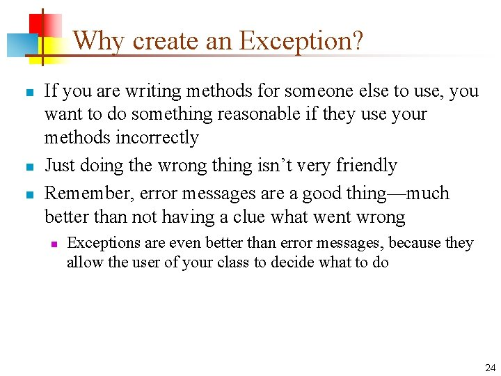 Why create an Exception? n n n If you are writing methods for someone