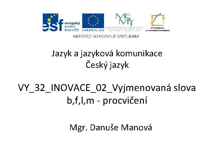 Jazyk a jazyková komunikace Český jazyk VY_32_INOVACE_02_Vyjmenovaná slova b, f, l, m - procvičení