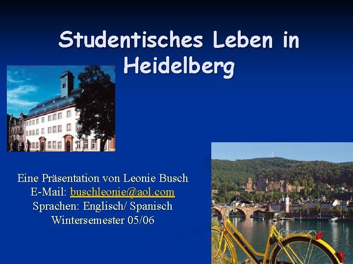 Studentisches Leben in Heidelberg Eine Präsentation von Leonie Busch E-Mail: buschleonie@aol. com Sprachen: Englisch/