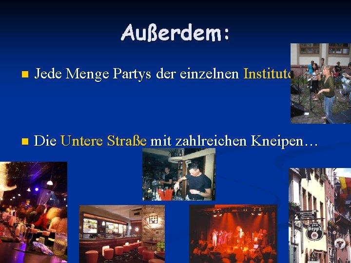 Außerdem: n Jede Menge Partys der einzelnen Institute n Die Untere Straße mit zahlreichen