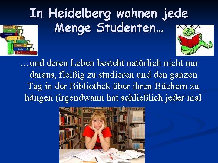 In Heidelberg wohnen jede Menge Studenten… …und deren Leben besteht natürlich nicht nur daraus,