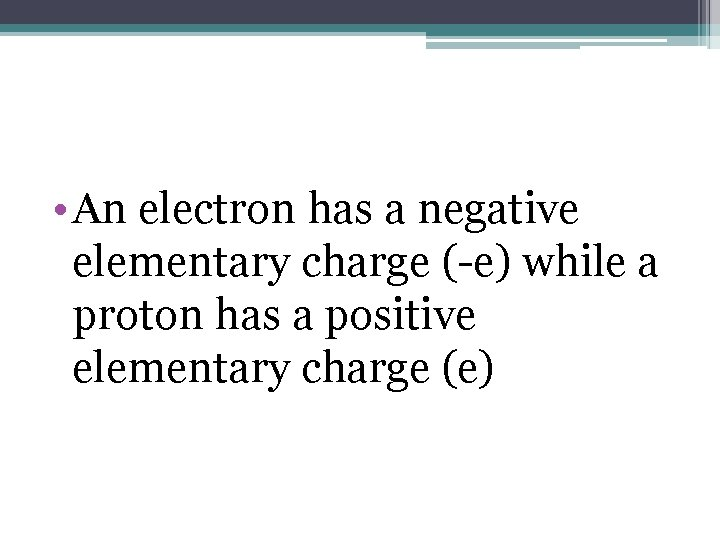 • An electron has a negative elementary charge (-e) while a proton has