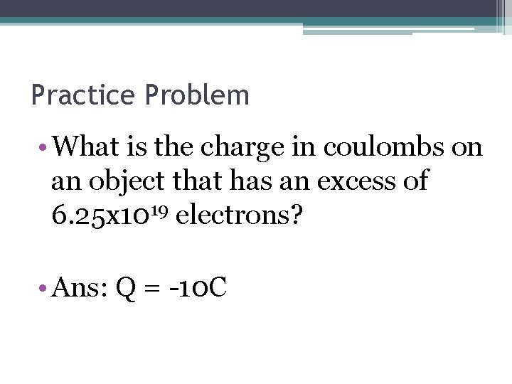 Practice Problem • What is the charge in coulombs on an object that has