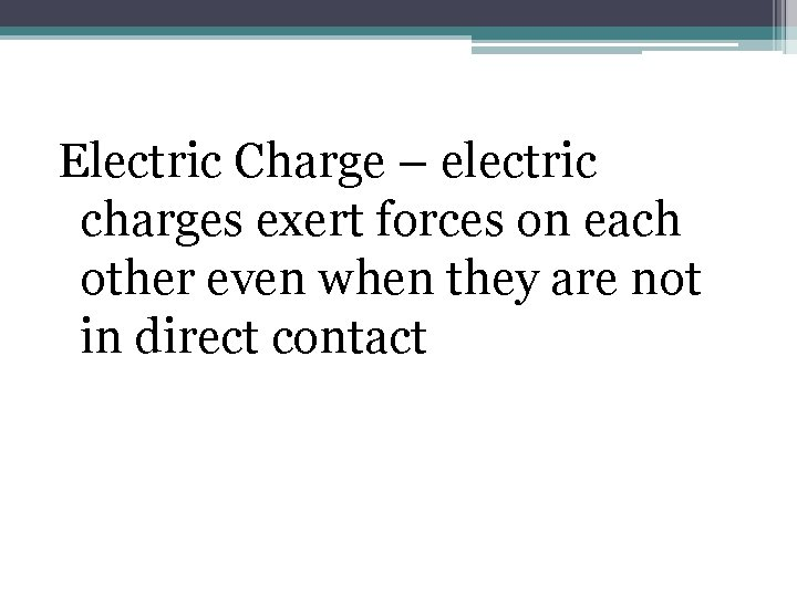 Electric Charge – electric charges exert forces on each other even when they are