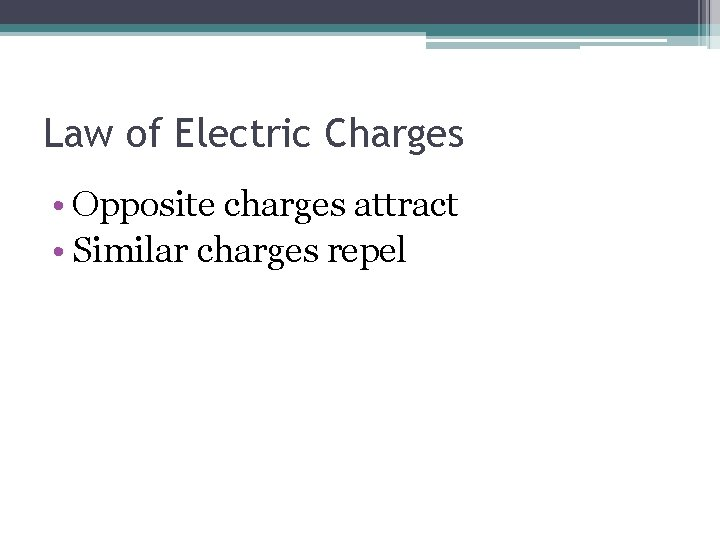Law of Electric Charges • Opposite charges attract • Similar charges repel