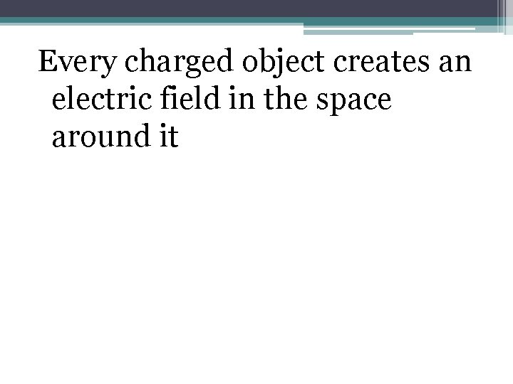 Every charged object creates an electric field in the space around it