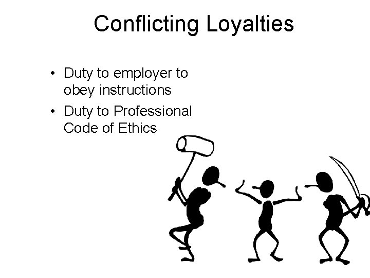 Conflicting Loyalties • Duty to employer to obey instructions • Duty to Professional Code