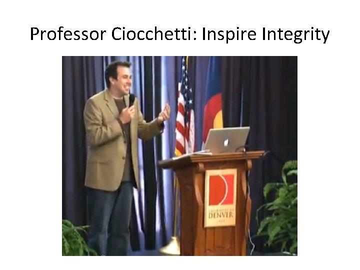 Professor Ciocchetti: Inspire Integrity