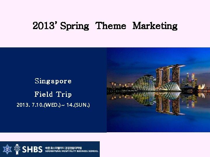 2013' Spring Theme Marketing Singapore Field Trip 2013. 7. 10. (WED. )~ 14. (SUN.