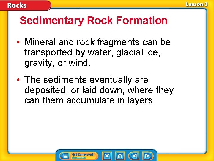 Sedimentary Rock Formation • Mineral and rock fragments can be transported by water, glacial