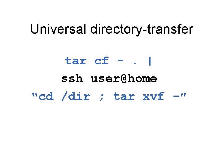 "Universal directory-transfer tar cf -.   ssh user@home ""cd /dir ; tar xvf -"""