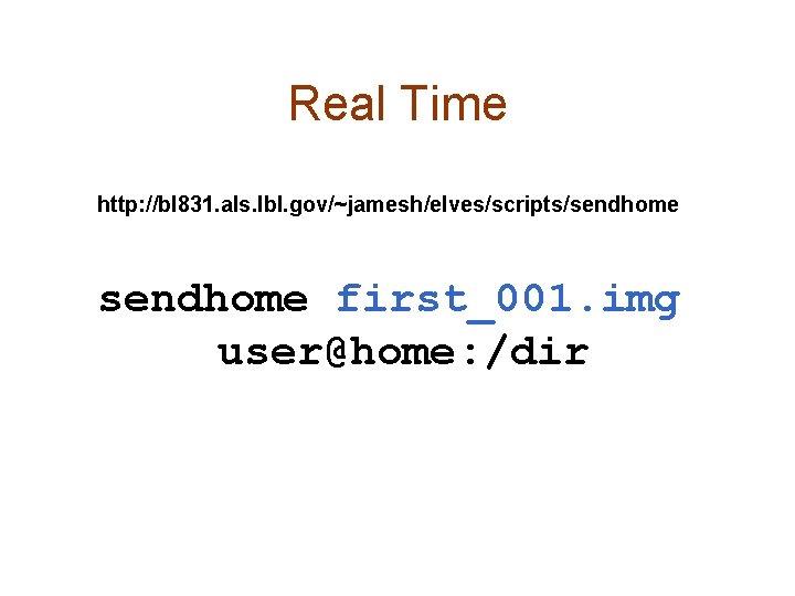 Real Time http: //bl 831. als. lbl. gov/~jamesh/elves/scripts/sendhome first_001. img user@home: /dir