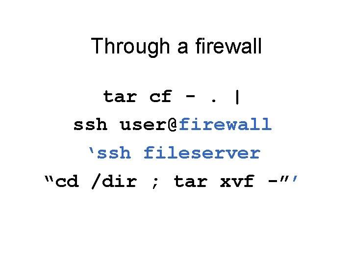 """Through a firewall tar cf -.   ssh user@firewall 'ssh fileserver """"cd /dir ;"""
