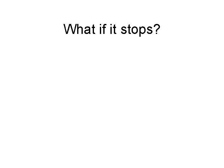 What if it stops?