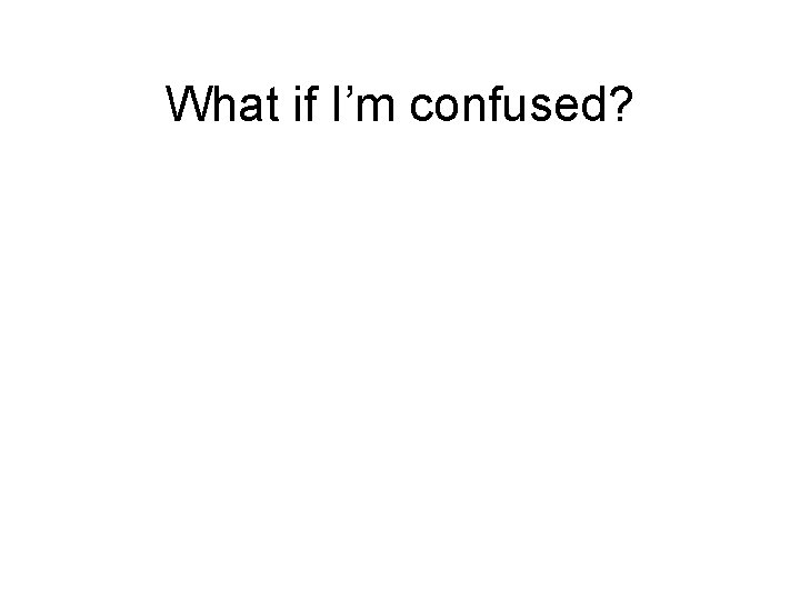 What if I'm confused?