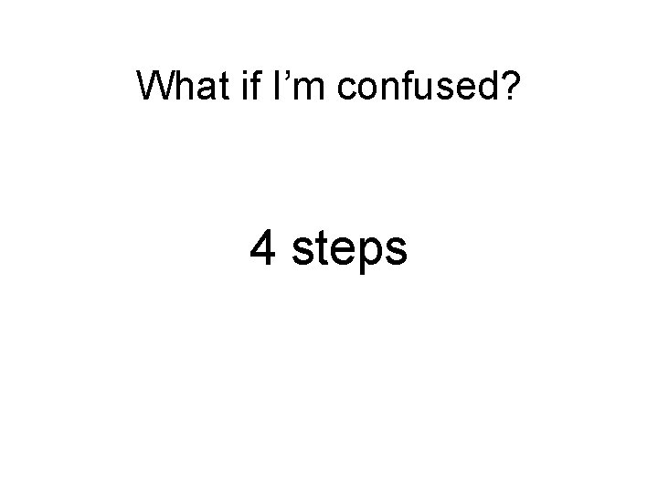 What if I'm confused? 4 steps