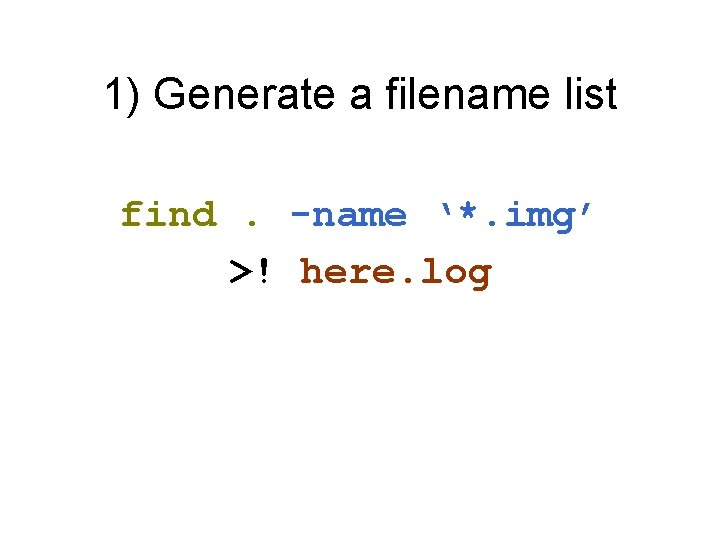 1) Generate a filename list find. -name '*. img' >! here. log