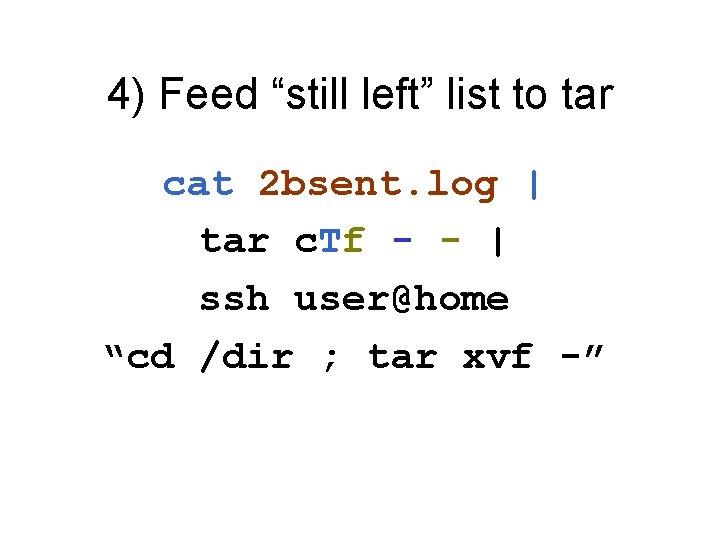 """4) Feed """"still left"""" list to tar cat 2 bsent. log   tar c."""