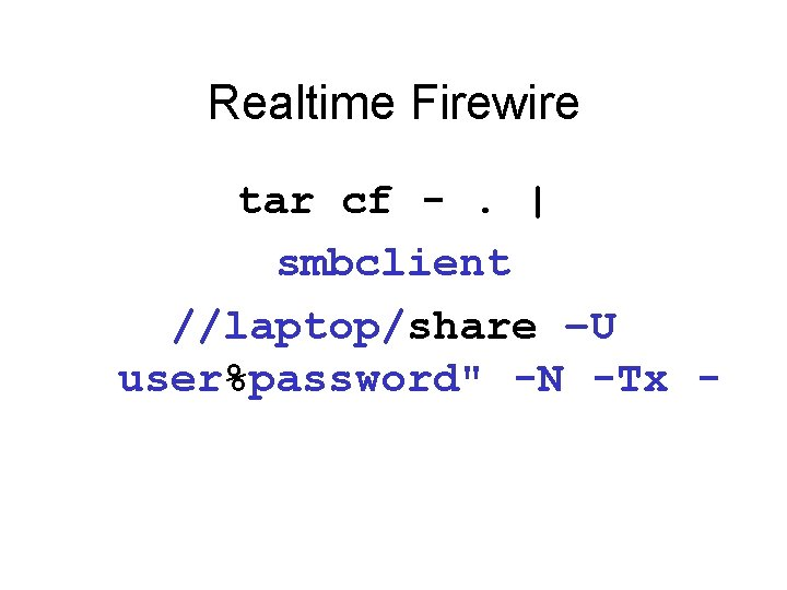 """Realtime Firewire tar cf -.   smbclient //laptop/share –U user%password"""" -N -Tx -"""