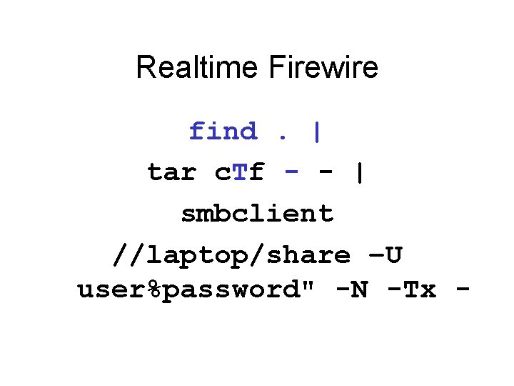 """Realtime Firewire find.   tar c. Tf - -   smbclient //laptop/share –U user%password"""""""