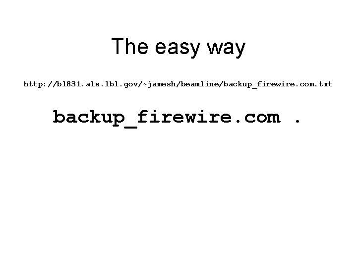 The easy way http: //bl 831. als. lbl. gov/~jamesh/beamline/backup_firewire. com. txt backup_firewire. com.