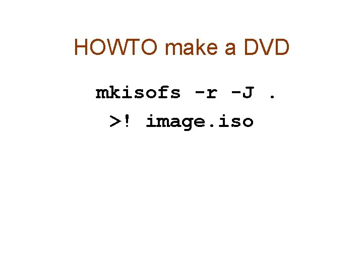 HOWTO make a DVD mkisofs -r -J. >! image. iso