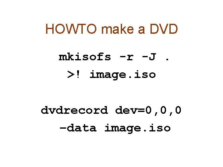 HOWTO make a DVD mkisofs -r -J. >! image. iso dvdrecord dev=0, 0, 0
