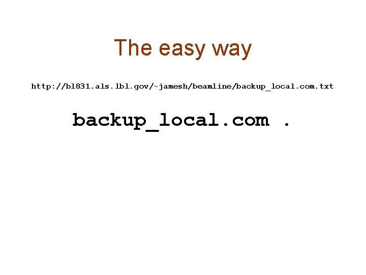 The easy way http: //bl 831. als. lbl. gov/~jamesh/beamline/backup_local. com. txt backup_local. com.