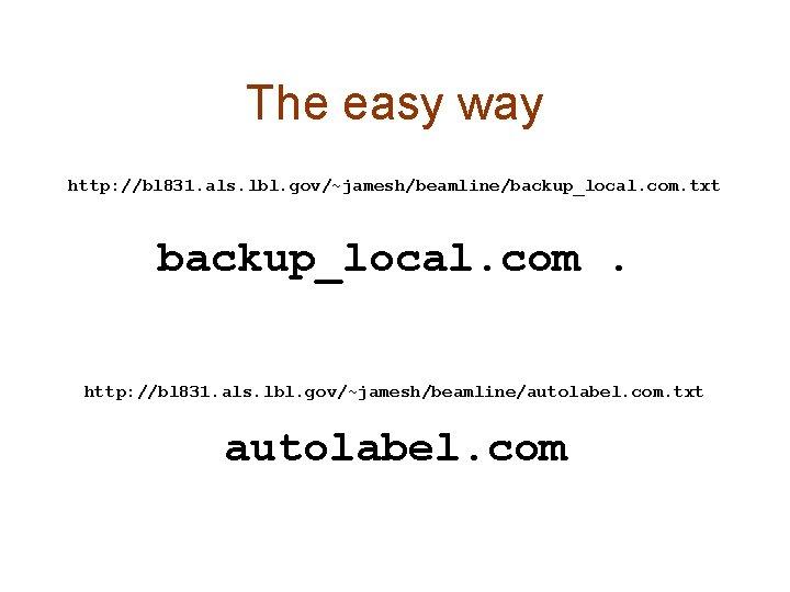 The easy way http: //bl 831. als. lbl. gov/~jamesh/beamline/backup_local. com. txt backup_local. com. http: