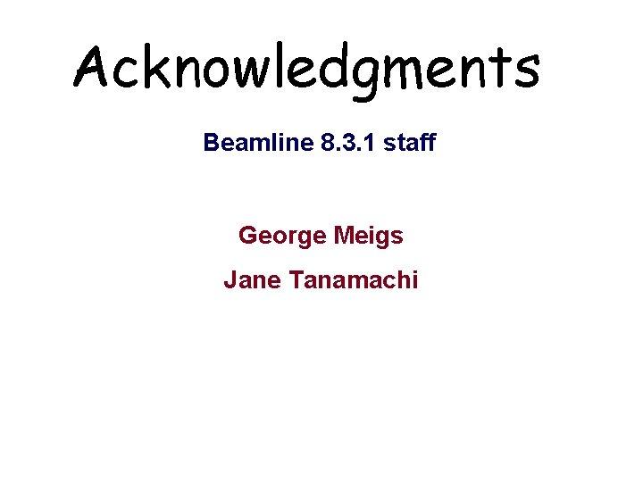 Acknowledgments Beamline 8. 3. 1 staff George Meigs Jane Tanamachi