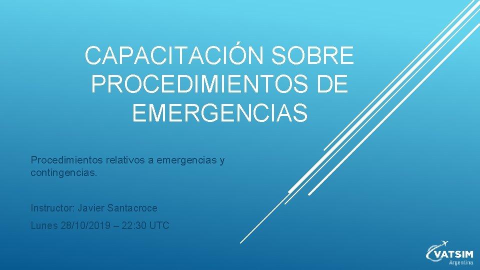 CAPACITACIÓN SOBRE PROCEDIMIENTOS DE EMERGENCIAS Procedimientos relativos a emergencias y contingencias. Instructor: Javier Santacroce