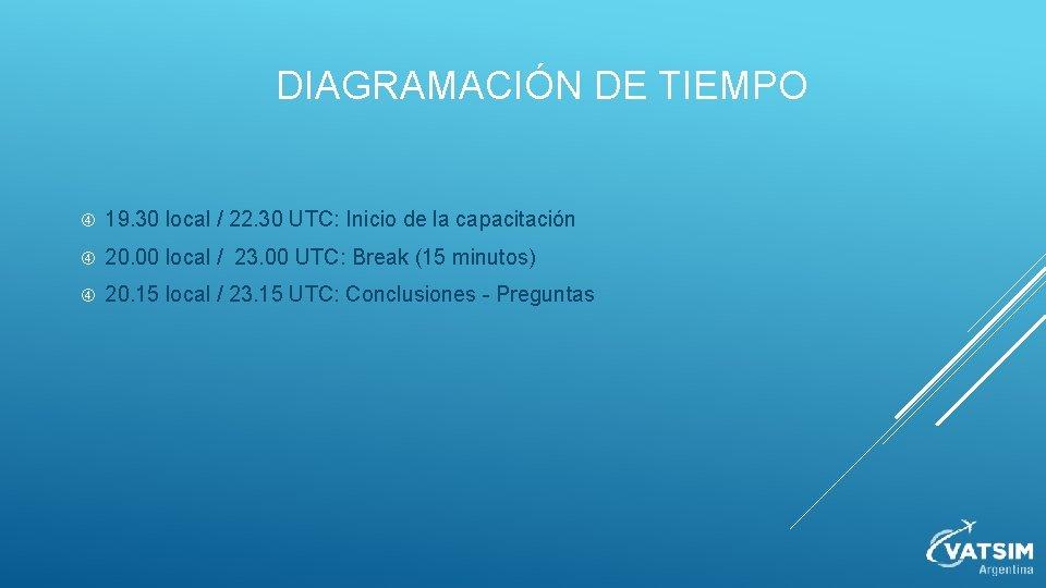 DIAGRAMACIÓN DE TIEMPO 19. 30 local / 22. 30 UTC: Inicio de la capacitación