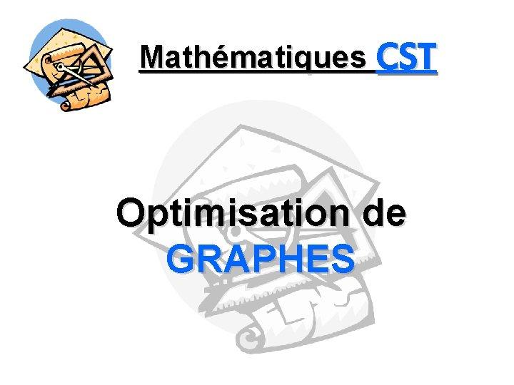 Mathématiques CST Optimisation de GRAPHES