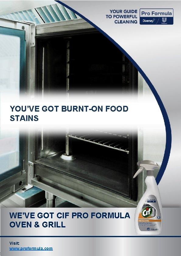YOU'VE GOT BURNT-ON FOOD STAINS WE'VE GOT CIF PRO FORMULA OVEN & GRILL Visit: