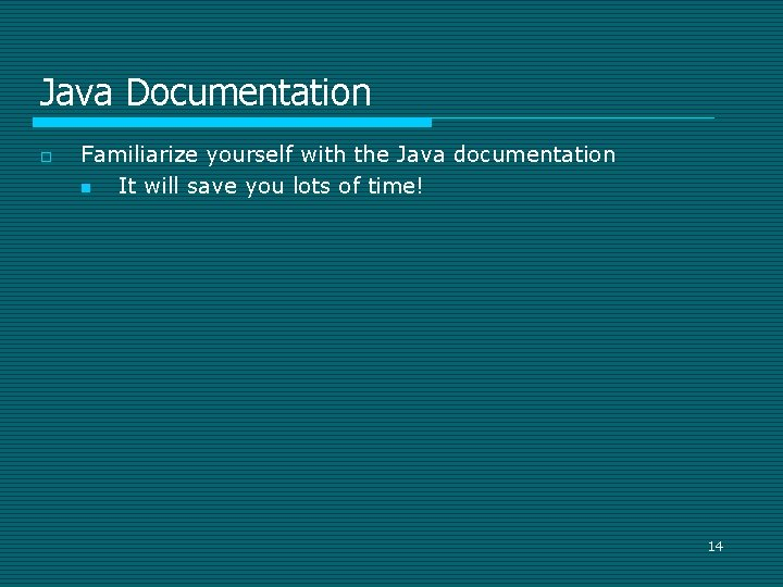 Java Documentation o Familiarize yourself with the Java documentation n It will save you