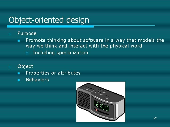 Object-oriented design o o Purpose n Promote thinking about software in a way that