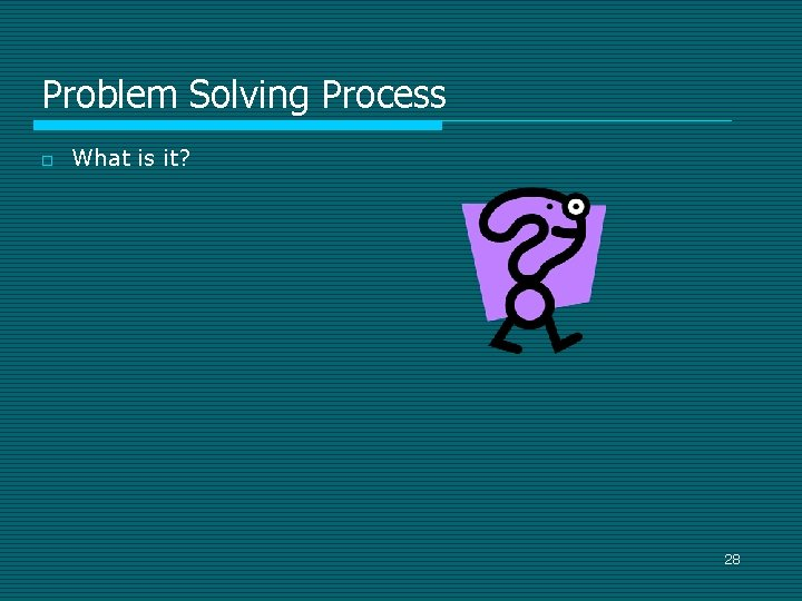 Problem Solving Process o What is it? 28