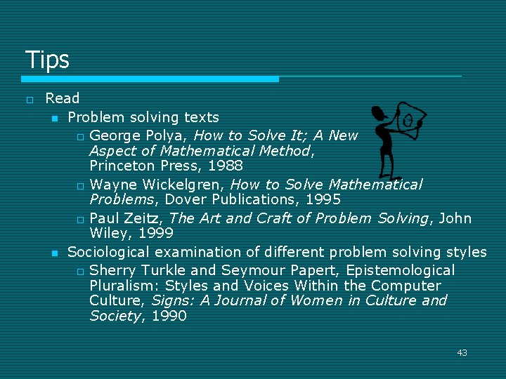 Tips o Read n Problem solving texts o George Polya, How to Solve It;